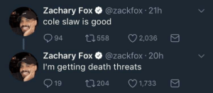 leplastiquedick:  c-bassmeow: leplastiquedick: coleslaw is so good tho @leplastiquedick BLOCKED   @c-bassmeow  I mean Im not eating coleslaw so I don't think I'll be the one  choking any time soon. Except on dick. : Zachary Fox @zackfox 21h  cole slaw is good  094 558 2,036  Zachary Fox·@zackfox·20h  I'm getting death threats  19 t0204 1,733 leplastiquedick:  c-bassmeow: leplastiquedick: coleslaw is so good tho @leplastiquedick BLOCKED   @c-bassmeow  I mean Im not eating coleslaw so I don't think I'll be the one  choking any time soon. Except on dick.