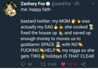 Fucking, Money, and My Nigga: Zachary Fox @zackfox 2h  me: happy fath  bastard twitter: my MOMwas  actually my DADshe cooked E  fixed the house up and saved up  enough money to moves us to  goddamn SPACE with Noa  FUCKING HELP my nigga so she  gets TWO holidays IS THAT CLEAR  50  ti 3,163 12.7K <p>J u s t s t o p</p>
