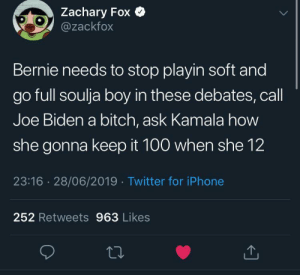 Bernie needs need to pull up on joe Biden like birdman did on the breakfast club by LORE-above-ALL09 MORE MEMES: Zachary Fox  @zackfox  Bernie needs to stop playin soft and  go full soulja boy in these debates, call  Joe Biden a bitch, ask Kamala how  she gonna keep it 100 when she 12  23:16 28/06/2019 Twitter for iPhone  252 Retweets 963 Likes Bernie needs need to pull up on joe Biden like birdman did on the breakfast club by LORE-above-ALL09 MORE MEMES