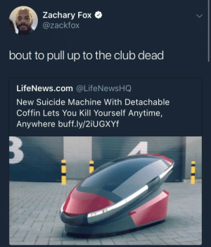 Club, Suicide, and Fox: Zachary Fox  @zackfox  bout to pull up to the club dead  LifeNews.com @LifeNewsHQ  New Suicide Machine With Detachable  Coffin Lets You Kill Yourself Anytime,  Anywhere buff.ly/2iUGXYf sign me up