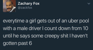 Creepy, Shit, and Uber: Zachary Fox  @zackfox  everytime a girl gets out of an uber pool  with a male driver I count down from 10  until he says some creepy shit Ihaven't  gotten past 6 Dont know why I keep going back for more