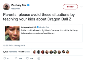 swolizard:  thighetician: Also, Jedi fight dickheads all the time, it's a core part of the job. Fuck this kid been watching : Zachary Fox  @zackfox  Follow  Parents, please avoid these situations by  teaching your kids about Dragon Ball Z  Independent US. @IndyUSA  Bullied child refuses to fight back 'because it's not the Jedi way'  independent.co.uk/news/world/ame..  2:26 PM -29 Aug 2018  5,408 Retweets 16,709 Likes·  4 swolizard:  thighetician: Also, Jedi fight dickheads all the time, it's a core part of the job. Fuck this kid been watching