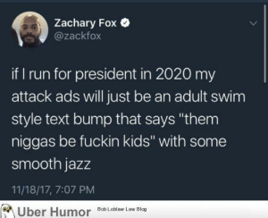 "Run, Smooth, and Tumblr: Zachary Fox  @zackfox  if I run for president in 2020 my  attack ads will just be an adult swim  style text bump that says ""them  niggas be fuckin kids"" with some  smooth jazz  11/18/17, 7:07 PM  Uber Humor Bob Loblaw Law Blog failnation:  Black tweets"