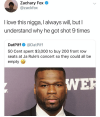 This is all time though 🏆: Zachary Fox  @zackfox  l love this nigga, I always will, but l  understand why he got shot 9 times  DatPiff @DatPiff  50 Cent spent $3,000 to buy 200 front row  seats at Ja Rule's concert so they could all be  empty  WE This is all time though 🏆