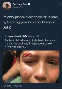 Blackpeopletwitter, Jedi, and News: Zachary Fox  @zackfox  Parents, please avoid these situations  by teaching your kids about Dragon  Ball Z  Independent US Q @lndyUS.A  Bullied child refuses to fight back 'because  it's not the Jedi way' independent.co.uk/  news/world/ame...  8/29/18, 3:26 PM Fuck around with me and catch this meteor combination (via /r/BlackPeopleTwitter)
