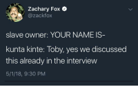 Blackpeopletwitter, Funny, and The Interview: Zachary Fox *  @zackfox  slave owner: YOUR NAME IS  kunta kinte: Toby, yes we discussed  this already in the interview  5/1/18, 9:30 PM