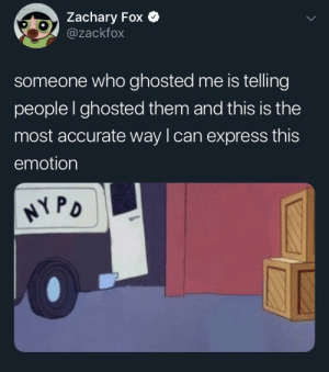 Ghosted (via /r/BlackPeopleTwitter): Zachary Fox  @zackfox  someone who ghosted me is telling  people I ghosted them and this is the  most accurate way lcan express this  emotion  PD Ghosted (via /r/BlackPeopleTwitter)