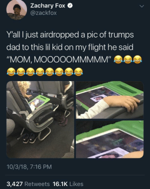 "Dad, Dank, and Memes: Zachary Fox  @zackfox  Y'all I just airdropped a pic of trumps  dad to this lil kid on my flight he said  ""MOM, MOOOOOMMMMM""  10/3/18, 7:16 PM  3,427 Retweets 16.1K Likes Airdrop is where boys become men by BojackCholoman MORE MEMES"