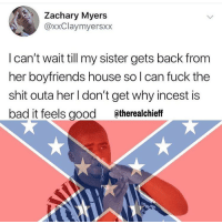 Bad, Funny, and Shit: Zachary Myers  @xxClaymyersxx  I can't wait till my sister gets back from  her boyfriends house so l can fuck the  shit outa her I don't get why incest is  bad it feels good @therealchieff Good ole Alabama lovin