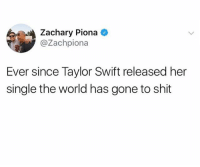 Valid point: Zachary Piona  @Zachpiona  Ever since Taylor Swift released her  single the world has gone to shit Valid point