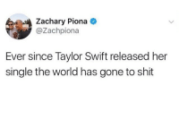 i mean hes not wrong: Zachary Piona  @Zachpiona  Ever since Taylor Swift released her  single the world has gone to shit i mean hes not wrong