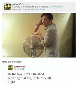 Zach Braff, Unicorn, and Mma: zachbraff Zach Braff  A picture of me screwing one of my fans... say ly/hTkRNJ  2 minutes ago ☆ Favorite t. Retweet Reply  mma-unicorn-u-mad  @zachbraff  Zach Braff  By the way, after I finished  screwing that fan, it blew me all  night.