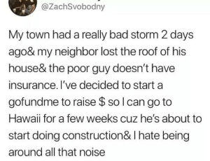 Damn neighbor: @ZachSvobodny  My town had a really bad storm 2 days  ago& my neighbor lost the roof of his  house& the poor guy doesn't have  insurance. I've decided to start a  gofundme to raise $ so I can go to  Hawaii for a few weeks cuz he's about to  start doing construction & I hate being  around all that noise Damn neighbor