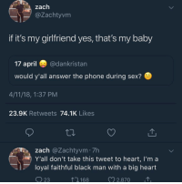 Meme, Phone, and Sex: @Zachtyvm  if it's my girlfriend yes, that's my baby  17 april@dankristan  would y'all answer the phone during sex?  4/11/18, 1:37 PM  23.9K Retweets 74.1K Likes  zach @Zachtyvm 7h  Y'all don't take this tweet to heart, I'm a  loyal faithful black man with a big heart  23  ,168  2,870 Working on a theory: a bunch of meme pages that were posting about zucc being a cyborg lizard man all got deleted at the same time and a bunch are coming back after exactly two days