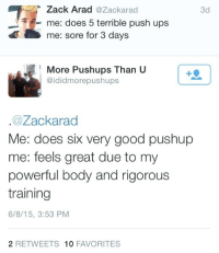"""Target, Tumblr, and Ups: Zack Arad@Zackarad  me: does 5 terrible push ups  me: sore for 3 days  3d  More Pushups Than U  @ididmorepushups  @Zackarad  Me: does six very good pushup  me: feels great due to my  powerful body and rigorous  training  6/8/15, 3:53 PM  2 RETWEETS 10 FAVORITES <p><a href=""""https://zackisontumblr.tumblr.com/post/121070628997"""" class=""""tumblr_blog"""" target=""""_blank"""">zackisontumblr</a>:</p><blockquote><p>owned :(</p></blockquote>"""