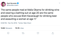 Beer, Drinking, and Obama: Zack Bornstein  @ZackBornstein  The same people mad at Malia Obama for drinking wine  and wearing a bathing suit at age 20 are the same  people who excuse Brett Kavanaugh for drinking beer  and assaulting a woman at age 17  6:39 PM Feb 18, 2019 Twitter Web Client  13.6K Retweets  70.7K Likes hes not wrong