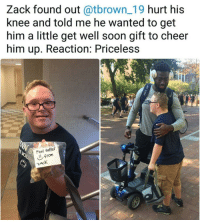 "Cookies, Soon..., and Http: Zack found out @tbrown_19 hurt his  knee and told me he wanted to get  him a little get well soon gift to cheer  him up. Reaction: Priceless  Feel betfer  zack <p>There's nothing like cookies to cheer you up! via /r/wholesomememes <a href=""http://ift.tt/2xFuPTE"">http://ift.tt/2xFuPTE</a></p>"