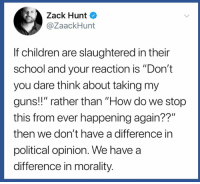 "Children, Guns, and School: Zack Hunt  @ZaackHunt  If children are slaughtered in their  school and your reaction is ""Don't  you dare think about taking my  guns!!"" rather than ""How do we stop  this from ever happening again??""  then we don't have a difference in  political opinion. We have a  difference in morality. (S)"