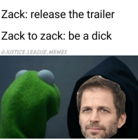 Mark Zuckerberg, Justice League, and Nightwing: Zack: release the trailer  Zack to Zack be a dick  OJUSTICELLEAGUE MEMES I am in Starbucks and there was a guy who looked like Mark Zuckerberg so I approached him and asked if he was Mark Zuckerberg, but he said he was not Mark Zuckerberg, but I still think he might be Mark Zuckerberg. -Nightwing
