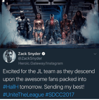 Batman, Instagram, and Memes: Zack Snyder  @ZackSnyder  Heroic.Gateway/Instagram  Excited for the JL team as they descend  upon the awesome fans packed into  #HaIH tomorrow. Sending my best!  🚨 ATTENTION LADIES AND GENTLEMEN 🚨 DCSDCC @justiceleaguewb cast signing @ DC booth 1915 on Sat! Random wristband drawing Sat @ 6am @ Sails Pavillion! @gal_gadot @benaffleck @henrycavill @ezrator @prideofgypsies @amberheard RayFisher Superman Batman WonderWoman TheFlash Aquaman Cyborg Mera ZackSnyder dccomics dccinematicuniverse dceu sandiegocomiccon2017 sdcc heroic_gateway @heroic.gateway