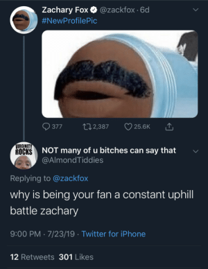 Zach be doing some dumb shit one day, then some dumber shit the next: @zackfox 6d  Zachary Fox  #NewProfilePic  12,387  377  25.6K  VIRGINITY  ROCKS  of u bitches can say that  NOT  many  @AlmondTiddies  Replying to @zackfox  why is being your fan a constant uphill  battle zachary  9:00 PM 7/23/19 Twitter for iPhone  12 Retweets 301 Likes Zach be doing some dumb shit one day, then some dumber shit the next