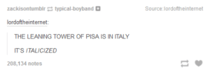 The Leaning Tower of Pisaomg-humor.tumblr.com: zackisontumblr e typical-boyband D  Source:lordoftheinternet  lordoftheinternet:  THE LEANING TOWER OF PISA IS IN ITALY  IT'S ITALICIZED  208,134 notes The Leaning Tower of Pisaomg-humor.tumblr.com