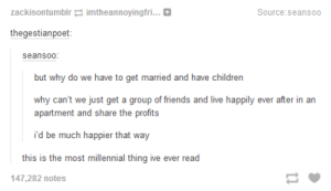 It would be a lot betteromg-humor.tumblr.com: zackisontumblr imtheannoyingfri.. O  Source:seansoo  thegestianpoet:  seansoo:  but why do we have to get married and have children  why can't we just get a group of friends and live happily ever after in an  apartment and share the profits  i'd be much happier that way  this is the most millennial thing ive ever read  147,282 notes It would be a lot betteromg-humor.tumblr.com