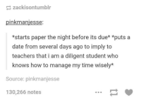 Dating, Teacher, and Date: zackisontumblr  inkmaniesse  *starts paper the night before its due* *puts a  date from several days ago to imply to  teachers that i am a diligent student who  knows how to manage my time wisely  Source: pinkmanjesse  130,266 notes