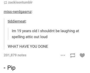 Old, Never, and Pip: zackisontumblr  miss-nerdgasmz:  tiddiemeat  Im 19 years old I shouldnt be laughing at  spelling attic out loud  WHAT HAVE YOU DONE  201,879 notes  Pip Youre never too old to stop laughing at this