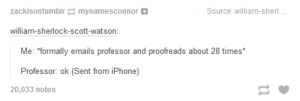 "E-mailomg-humor.tumblr.com: zackisontumblr mynamesconnor O  Source: william-sherl...  william-sherlock-scott-watson:  Me: ""formally emails professor and proofreads about 28 times*  Professor: ok (Sent from iPhone)  20,033 notes E-mailomg-humor.tumblr.com"