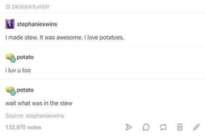 HMMMMMM: zackisontumblr  stephaniexwins  I made stew. It was awesome. I love potatoes.  potato  i luv u too  potato  wait what was in the stew  Source: stephaniexwins  132,970 notes HMMMMMM