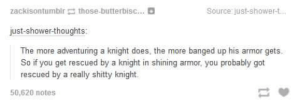 Shower, Shower Thoughts, and Good: zackisontumblr-those-butterbisc  Source just-shower-t  just-shower-thoughts:  The more adventuring a knight does, the more banged up his armor gets.  So if you get rescued by a knight in shining armor, you probably got  rescued by a really shitty knight.  50,620 notes good point