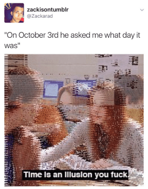 Target, Tumblr, and Blog: zackisontumblr  Zackarad  On October 3rd he asked me what day it  Was  -İ  Time Is an Illusion you fuck borderline-bxtch: wallow:  twitterlols:  today's the day  fuck I posted this a day late  Time is an illusion you fuck.