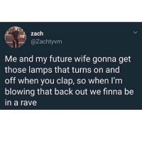 Gone fuck around and get a seizure mid stroke: zaclh  @Zachtyvm  Me and my future wife gonna get  those lamps that turns on and  off when you clap, so when I'm  blowing that back out we finna be  in a rave Gone fuck around and get a seizure mid stroke