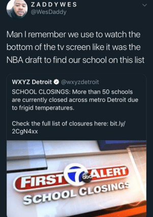 Dank, Detroit, and Memes: ZADD YWES  @WesDaddy  Man T remember we use to Watch the  bottom of the tv screen like it was the  NBA draft to find our school on this list  WXYZ Detroit @wxyzdetroit  SCHOOL CLOSINGS: More than 50 schools  are currently closed across metro Detroit due  to frigid temperatures.  Check the full list of closures here: bit.ly/  2CgN4xx  FIRST( ALERT  SCHOOLCLOSING Kids these days got it easy by joeraffegetdamoney MORE MEMES