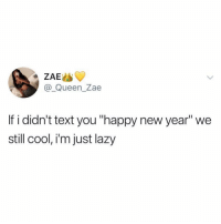 "Funny, Lazy, and Makeup: ZAE  @ Queen_Zae  If i didn't text you ""happy new year"" we  still cool, i'm just lazy Use this as your makeup pass (@funny)"