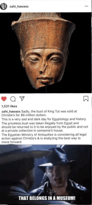 Reddit, Taken, and Best: zahi_hawass  1,531 likes  zahi_hawass Sadly, the bust of King Tut was sold at  Christie's for $6 million dollars  This is a very sad and dark day for Egyptology and history.  The priceless bust was taken illegally from Egypt and  should be returned to it to be enjoyed by the public and not  at a private collection in someone's house.  The Egyptian Ministry of Antiquities is considering all legal  action against Christie's & is analyzing the best way to  move forward  THAT BELONGS IN A MUSEUM! Don't piss off part time professor boi