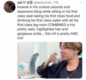 : zai @awjiminie 11h  hoseok in his custom airpods and  expensive bling while sitting in his first  class seat eating his first class food and  drinking his first class water with all his  first class leg room COMBINED w his  pretty nails, highlighted hair and  gorgeous smile... this mf is pretty AND  rich  Big Hit