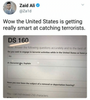 Ali, Wow, and Best: Zaid Ali  @zald  Wow the United States is getting  really smart at catching terrorists.  DS 160  Note: Answer the following questions accurately and to the best of  Do you seek to engage in terrorist activities while in the United States or have y  No  IF (Terrorist) yes, Explain  Have you ever been the subject of a removal or deportation hearing?  No  You - can not exceed 250 characters I laughed more than I should