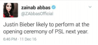Justin Bieber, Memes, and 🤖: zainab abbas  azAbbas Official  Justin Bieber likely to perform at the  opening ceremony of PSL next year.  6:46 PM 11 Dec 16 😂😂😂