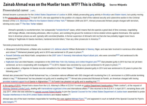 "America, Crime, and Isis: Zainab Ahmad was on the Mueller team. WTF? This is chilling.  Source: Wikipedia  Prosecutorial career [edit]  Ahmad became a prosecutor for the United States Department of Justice in 2008, initially prosecuting gang activity in Brooklyn and Staten Island, but quickly moving  to the prosecution of terrorists. 21 In April 2013, she was appointed to the position of a deputy chief of the national security and cybercrime section in the Criminal  Division of the U.S. Attorney's Office for the Eastern District of New York.(4] Between 2009 and 2017, Ahmad prosecuted thirteen people charged with terrorism,  winning every case.21 The New Yorker related  Ahmad's specialty is counterterrorism, her subspecialty ""extraterritorial"" cases, which means that she spends a great deal of time overseas, negotiating  with foreign officials, interviewing witnesses, often in prison, and combing the ground for evidence in terror-related crimes against Americans. She spends  time in American prisons as well, typically with convicted jihadists. A former supervisor of Ahmad's told me that she has probably logged more hours  talking to ""legitimate Al Qaeda members, hardened terrorist killers,"" than any other prosecutor in America. 2  Terrorists prosecuted by Ahmad include  Alhassane Ould Mohamed, a Malian who murdered U.S. defense attaché William Bultemeier in Niamey, Niger, and was later involved in numerous other attacks  and crimes. 2] Mohamed pleaded guilty and in 2016 was sentenced to 25 years in prison.(5)  . Russell Defreitas and Abdul Kadir, conspirators in the 2007 John F. Kennedy International Airport attack plot, who were convicted21 and sentenced to life  imprisonment.  Najibullah Zazi and Abid Naseer, conspirators in the 2009 New York City Subway and United Kingdom plot.1912] Zazi pleaded guilty in 2010 but has not yet been  sentenced, as he is cooperating with investigators.(10] In 2015, Naseer was convicted by a jury and sentenced to 40 years in prison.11]  . Lawal Babafemi, a Nigerian Al Qaeda recruiter extradited to the United States.121 Babafemi pleaded guilty in 2014 and was sentenced to 22 years in prison the  following year  Ahmad also prosecuted Faruq Khalil Muhammad 'lsa, a Canadian national affiliated with ISIS charged with murdering five U.S. servicemen in a 2009 suicide bombing  attack in Iraq.[14] Muhammad 'Isa has pleaded not guilty and is awaiting trial. 151 Ahmad also prosecuted Muhanad al-Farekh, an American charged with having  provided material support to al Qaeda in Afghanistan.[16] Al-Farekh has pleaded not quilty and is awaiting trial (171  In the spring of 2016, Ahmad took a leave from the U.S. Attorney's Office in E.D.N.Y to work at Justice Department headquarters (""Main Justice""), at the request of  Attorney General Loretta Lynch, dealing with transnational organized crime and international affairs[2] She returned to the ED.Ν.Υ. in April 2017, remaining there until  July 2017, when she was selected by special counsel Robert Mueller to join the Special Counsel for the United States Department of Justice team assembled to probe  Russian interference in the 2016 United States elections and related matters  Ahmad was one of the team members responsible for handling the case against Michael Flynn, 18 and appeared in court on behalf of the Special Counsel for Flynn's  plea bargain.19] Chilling stuff folks. They thought Trump was a..."