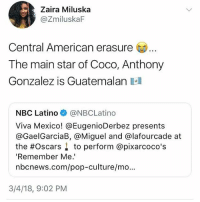 Where our Chapin at??? Miguel Chapines 🇬🇹 👏🏾💙 . . pixarcoco coco chapinas guatemalan chapino guatemala oscars chapina: Zaira Miluska  @ZmiluskaF  Central American erasure  The main star of Coco, Anthony  Gonzalez is Guatemalan a  NBC Latino @NBCLatino  Viva Mexico! @EugenioDerbez presents  @GaelGarciaB, @Miguel and @lafourcade at  the #Oscars ↓ to perform @pixarcoco's  'Remember Me.  nbcnews.com/pop-culture/mo.  3/4/18, 9:02 PM Where our Chapin at??? Miguel Chapines 🇬🇹 👏🏾💙 . . pixarcoco coco chapinas guatemalan chapino guatemala oscars chapina