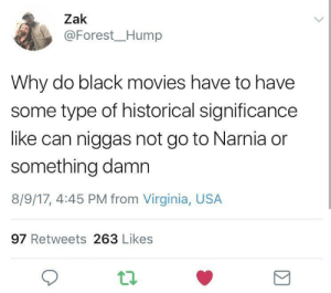 Dank, Memes, and Movies: Zak  @Forest_Hump  Why do black movies have to have  some type of historical significance  like can niggas not go to Narnia or  something damn  8/9/17, 4:45 PM from Virginia, USA  97 Retweets 263 Likes The Lion The Witch and The Nigga by mystrobelights FOLLOW HERE 4 MORE MEMES.