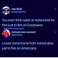 Alive, Flexing, and School: Zak Ghali  @ZakGhaliAZ  You ever drink water at restaurants for  free just to flex on Europeans  @blacktwitterfeed  mohsen stan account  @pxrmida  U ever come home from school alive  just to flex on Americans oof