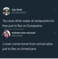 Alive, Anaconda, and Flexing: Zak Ghali  @ZakGhaliAZ  You ever drink water at restaurants for  free just to flex on Europeans  @blacktwitterfeed  mohsen stan account  @pxrmida  U ever come home from school alive  just to flex on Americans 0-100 real quick