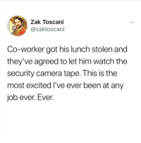 Tumblr, Camera, and Watch: Zak Toscani  @zaktoscani  Co-worker got his lunch stolen and  they've agreed to let him watch the  security camera tape. This is the  most excited I've ever been at any  job ever. Ever swipe babies