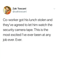 Memes, Camera, and Watch: Zak Toscani  @zaktoscani  Co-worker got his lunch stolen and  they've agreed to let him watch the  security camera tape. This is the  most excited I've ever been at any  job ever. Ever. @whitepeoplehumor always makes me laugh 😂