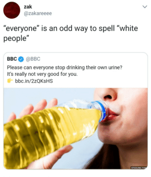 "Dank, Drinking, and Good for You: zak  @zakareeee  ""everyone"" is an odd way to spell ""white  people""  BBC@BBC  Please can everyone stop drinking their own urine?  It's really not very good for you.  bbc.in/2zQKsHS Taste like redbull by fjpeace MORE MEMES"