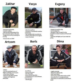 choose your slav: Zakhar  Vasya  Evgeny  - Smokes two packs a day  - Serial polygamist  - Manages to get through the day  somehow on only two pieces of toast and  - Gave up on university  - Good at cooking  - Absolute madman  - Purveyor of counterfeit watches  and jewelry  - Has multiple stab wounds/scars  - Parties until 8 AM on the regular  - Gets nervous and stutters if he  has to do basic math on the spot  - Dodged the draft by breaking his  own leg  vodka  - Loyal but will fight you if you make fun  of him  - Lover of animals  - Extracts his own DMT  Dima  Boris  Artyom  GE  - Nihilist  - Has been playing Heroes of  Might and Magic 3 for 16 years  - Ex-military  - Fitness enthusiast  - Gets shy easily  - Legally retarded  - Misses his old farm life  - Only wears black  - Owns every Jackie Chan movie on DVD  - Very attentive to staying hydrated  - Only listens to nationalist socialist black  metal  - Loves drum and bass  - Lives with his babushka  - Does not care about women  - Constantly has to ward off bears  - Cologne and fragrance  enthusiast  from his home  - Secretly gay choose your slav