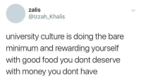 Good Food: zalis  @lzzah_Khalis  university culture is doing the bare  minimum and rewarding yourself  with good food you dont deserve  with money you dont have